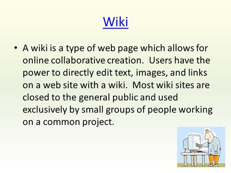 Wiki A wiki is a type of web page which allows for online collaborative creation. Users have the power to directly edit text, images, and links on a web.