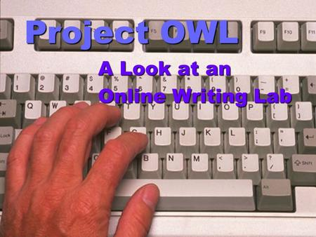 Project OWL A Look at an Online Writing Lab. Who? b Dan Kubilos, Technology Coordinator, Oxnard School District Middle School studentsMiddle School students.