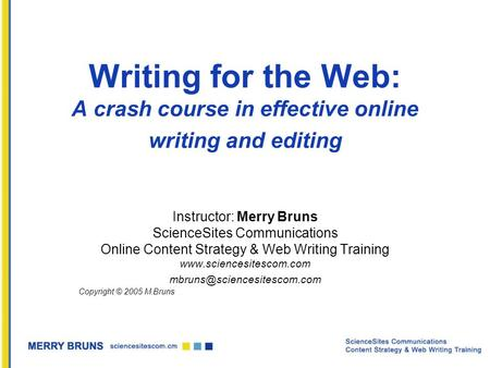 Writing for the Web: A crash course in effective online writing and editing Instructor: Merry Bruns ScienceSites Communications Online Content Strategy.