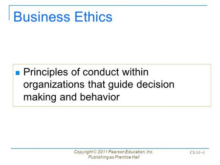 Copyright © 2011 Pearson Education, Inc. Publishing as Prentice Hall Ch 10 -1 Business Ethics Principles of conduct within organizations that guide decision.