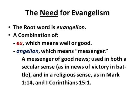 "The Need for Evangelism The Root word is euangelion. A Combination of: - eu, which means well or good. - angelion, which means ""messenger."" A messenger."
