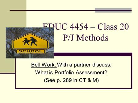 EDUC 4454 – Class 20 P/J Methods Bell Work: With a partner discuss: What is Portfolio Assessment? (See p. 289 in CT & M)
