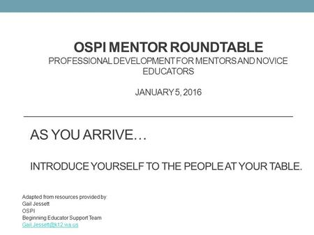 OSPI MENTOR ROUNDTABLE PROFESSIONAL DEVELOPMENT FOR MENTORS AND NOVICE EDUCATORS JANUARY 5, 2016 Adapted from resources provided by: Gail Jessett OSPI.