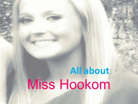 Miss Hookom All about When I was five years old… my dream was to become a teacher! My parents turned my basement into my very own classroom. I spent.