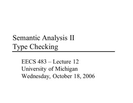Semantic Analysis II Type Checking EECS 483 – Lecture 12 University of Michigan Wednesday, October 18, 2006.