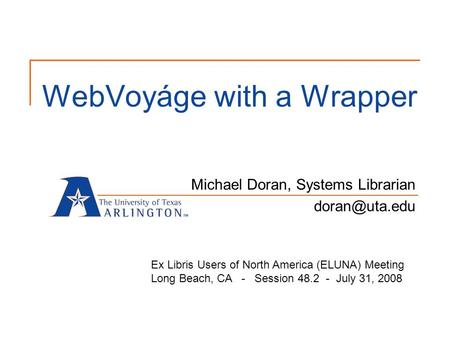 WebVoyáge with a Wrapper Michael Doran, Systems Librarian Ex Libris Users of North America (ELUNA) Meeting Long Beach, CA - Session 48.2.