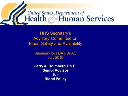 HHS Secretary's Advisory Committee on Blood Safety and Availability Summary for FDA's BPAC July 2010 Jerry A. Holmberg, Ph.D. Senior Advisor for Blood.
