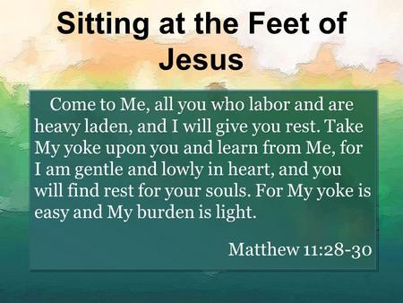 Sitting at the Feet of Jesus Come to Me, all you who labor and are heavy laden, and I will give you rest. Take My yoke upon you and learn from Me, for.