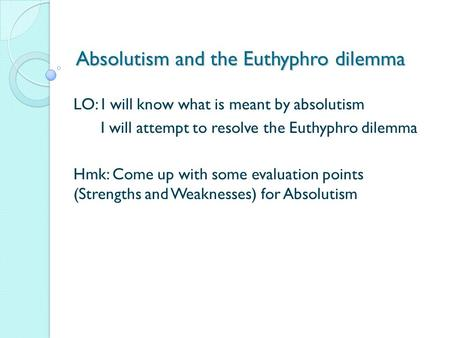 Absolutism and the Euthyphro dilemma LO: I will know what is meant by absolutism I will attempt to resolve the Euthyphro dilemma Hmk: Come up with some.
