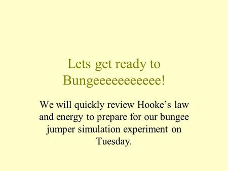 Lets get ready to Bungeeeeeeeeeee! We will quickly review Hooke's law and energy to prepare for our bungee jumper simulation experiment on Tuesday.