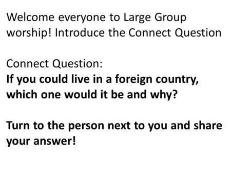 Welcome everyone to Large Group worship! Introduce the Connect Question Connect Question: If you could live in a foreign country, which one would it be.