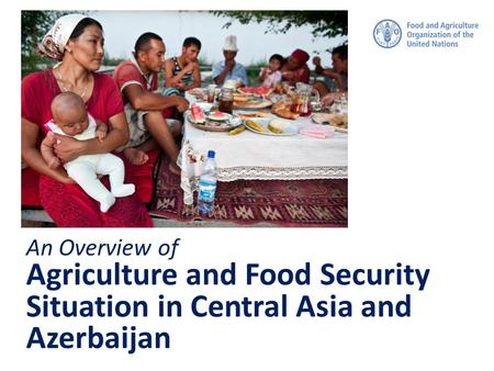 An Overview of Agriculture and Food Security Situation in Central Asia and Azerbaijan.