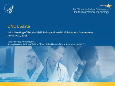 ONC Update Joint Meeting of the Health IT Policy and Health IT Standards Committees January 20, 2016 Elise Sweeney Anthony, J.D. Acting Director, Office.