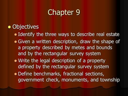 Chapter 9 Objectives Objectives Identify the three ways to describe real estate Identify the three ways to describe real estate Given a written description,