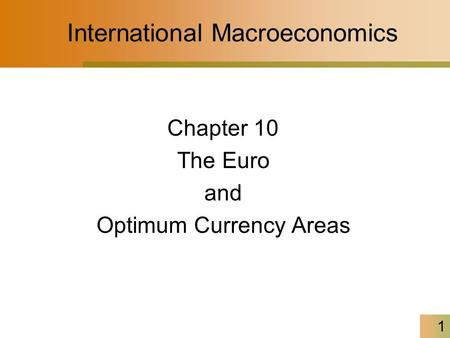 1 International Macroeconomics Chapter 10 The Euro and Optimum Currency Areas.