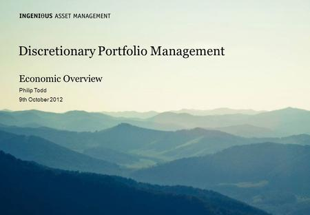 Slide 1 Ingenious Asset Managementwww.ingeniousmedia.co.uk Discretionary Portfolio Management Economic Overview Philip Todd 9th October 2012.