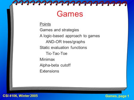 Games, page 1 CSI 4106, Winter 2005 Games Points Games and strategies A logic-based approach to games AND-OR trees/graphs Static evaluation functions Tic-Tac-Toe.