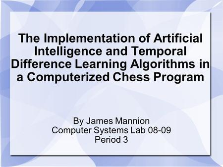 The Implementation of Artificial Intelligence and Temporal Difference Learning Algorithms in a Computerized Chess Program By James Mannion Computer Systems.
