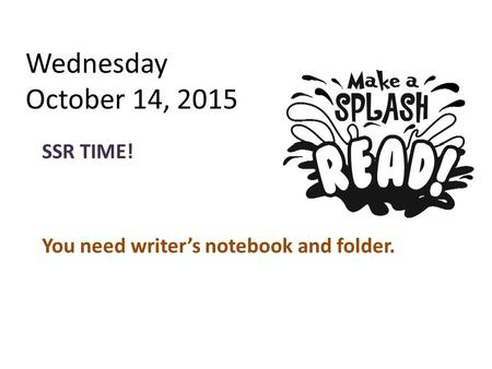 Wednesday October 14, 2015 SSR TIME! You need writer's notebook and folder.