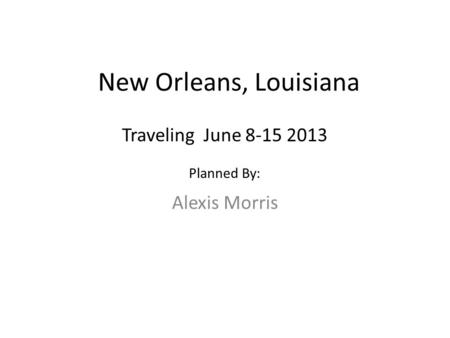 New Orleans, Louisiana Alexis Morris Traveling June 8-15 2013 Planned By: