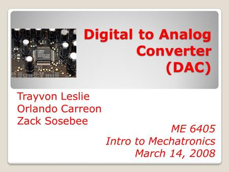 Digital to Analog Converter (DAC) Trayvon Leslie Orlando Carreon Zack Sosebee ME 6405 Intro to Mechatronics March 14, 2008.