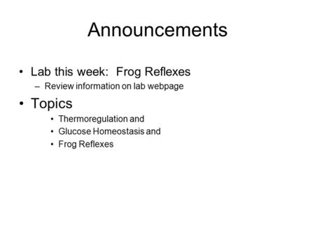 Announcements Lab this week: Frog Reflexes –Review information on lab webpage Topics Thermoregulation and Glucose Homeostasis and Frog Reflexes.