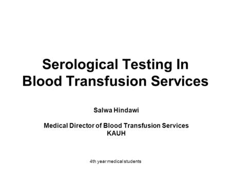 4th year medical students Serological Testing In Blood Transfusion Services Salwa Hindawi Medical Director of Blood Transfusion Services KAUH.