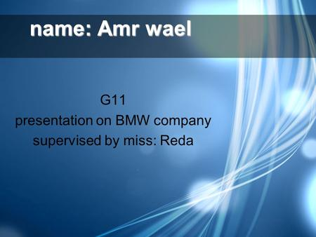 Name: Amr wael G11 presentation on BMW company supervised by miss: Reda.