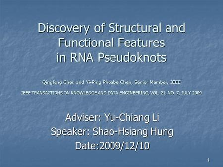 1 Discovery of Structural and Functional Features in RNA Pseudoknots Qingfeng Chen and Yi-Ping Phoebe Chen, Senior Member, IEEE IEEE TRANSACTIONS ON KNOWLEDGE.