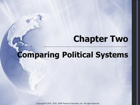 Chapter Two Comparing Political Systems Copyright © 2012, 2010, 2008 Pearson Education, Inc. All rights reserved.