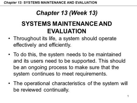 1 Chapter 13 (Week 13) SYSTEMS MAINTENANCE AND EVALUATION Chapter 13: SYSTEMS MAINTENANCE AND EVALUATION Throughout its life, a system should operate effectively.