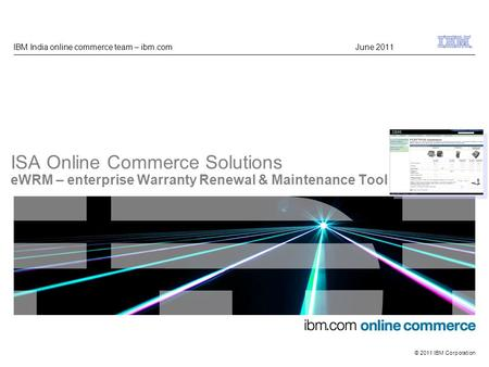 GMU ibm.com © 2009 IBM Corporation © 2011 IBM Corporation ISA Online Commerce Solutions eWRM – enterprise Warranty Renewal & Maintenance Tool IBM India.