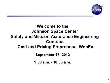 1 Welcome to the Johnson Space Center Safety and Mission Assurance Engineering Contract Cost and Pricing Preproposal WebEx September 17, 2012 9:00 a.m.