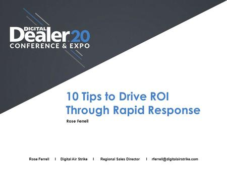 10 Tips to Drive ROI Through Rapid Response Rose Ferrell Full Name I Company I Job Title I Email Rose Ferrell I Digital Air Strike I Regional Sales Director.