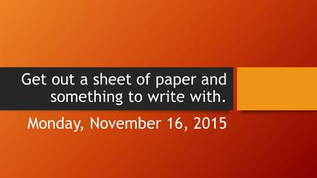 Get out a sheet of paper and something to write with. Monday, November 16, 2015.