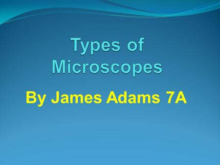 By James Adams 7A. 1. Who invented this type of microscope? Zacharias Janssen 2. When was it invented? 1595 3. What is it used for? Acteriology, biology.