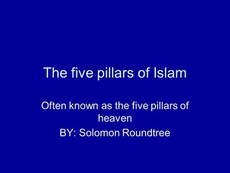 The five pillars of Islam Often known as the five pillars of heaven BY: Solomon Roundtree.