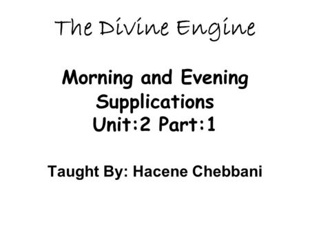 The Divine Engine Morning and Evening Supplications Unit:2 Part:1 Taught By: Hacene Chebbani.
