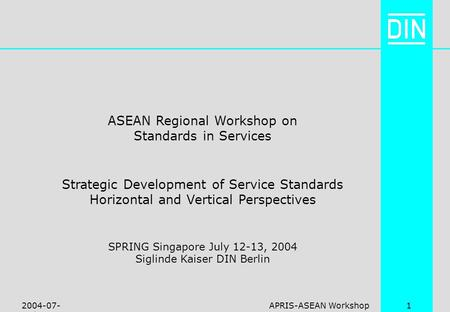 2004-07- 12/13_2 APRIS-ASEAN Workshop Singapore 1 ASEAN Regional Workshop on Standards in Services Strategic Development of Service Standards Horizontal.