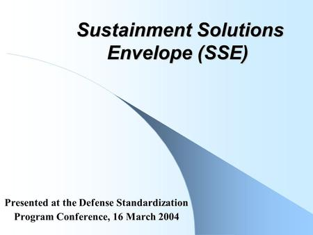 Sustainment Solutions Envelope (SSE) Sustainment Solutions Envelope (SSE) Presented at the Defense Standardization Program Conference, 16 March 2004.