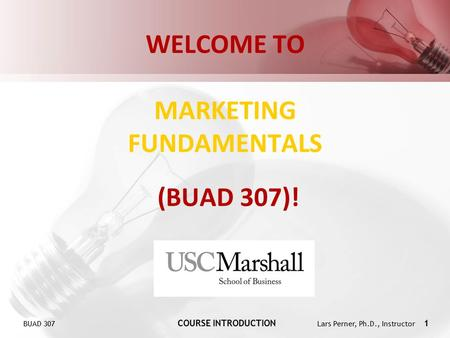 BUAD 307 COURSE INTRODUCTION Lars Perner, Ph.D., Instructor 1 WELCOME TO MARKETING FUNDAMENTALS (BUAD 307)!