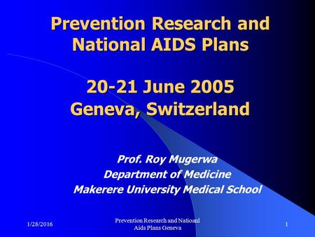 1/28/2016 Prevention Research and Natioanl Aids Plans Geneva 1 Prevention Research and National AIDS Plans 20-21 June 2005 Geneva, Switzerland Prof. Roy.