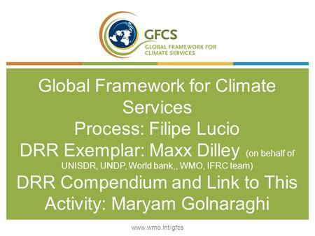 Global Framework for Climate Services Process: Filipe Lucio DRR Exemplar: Maxx Dilley (on behalf of UNISDR, UNDP, World bank,, WMO, IFRC team) DRR Compendium.