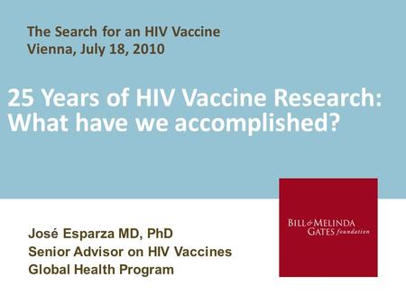 25 Years of HIV Vaccine Research: What have we accomplished? José Esparza MD, PhD Senior Advisor on HIV Vaccines Global Health Program The Search for an.