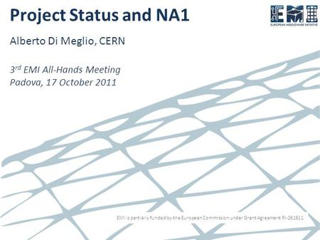 EMI is partially funded by the European Commission under Grant Agreement RI-261611 Project Status and NA1 Alberto Di Meglio, CERN 3 rd EMI All-Hands Meeting.