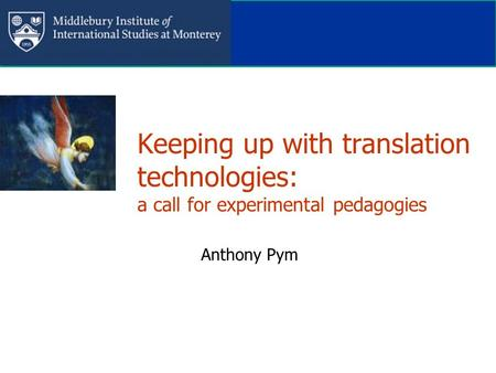 Keeping up with translation technologies: a call for experimental pedagogies Anthony Pym.
