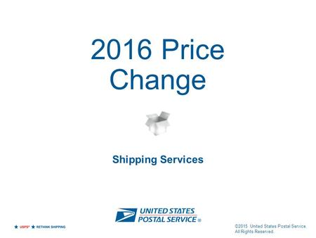 2016 Price Change Shipping Services ©2015 United States Postal Service. All Rights Reserved.