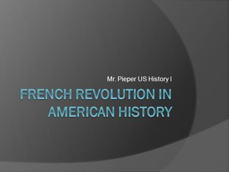 Mr. Pieper US History I. Goal: Understand impact of French Revolution on the U.S.