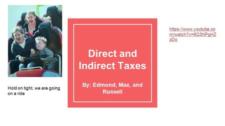 Direct and Indirect Taxes By: Edmond, Max, and Russell Hold on tight, we are going on a ride https://www.youtube.co m/watch?v=6Q3NPgHZ zDo.