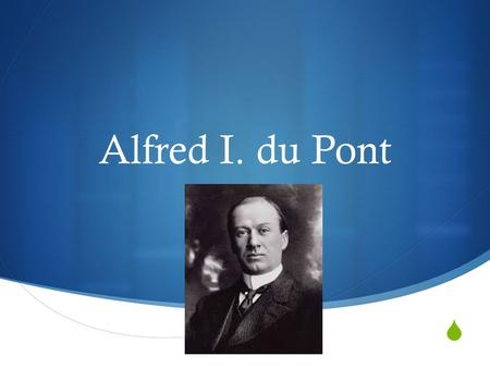  Alfred I. du Pont. Biography  He was born on May 12, 1864 in Wilmington, Delaware  He attended MIT  Hi family was known for their gunpowder manufacture.